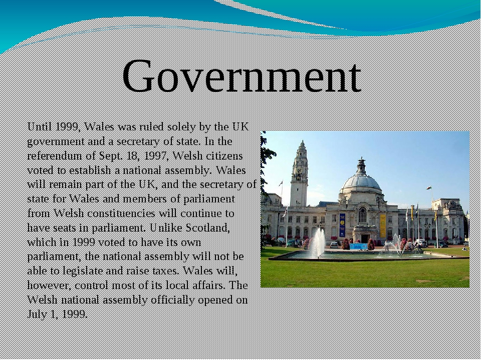 Government Until 1999, Wales was ruled solely by the UK government and a secr...
