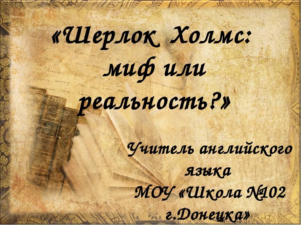 «Шерлок Холмс: миф или реальность?» Учитель английского языка МОУ «Школа №102...