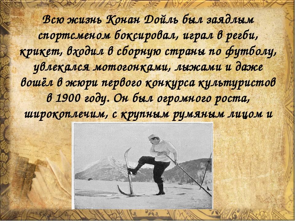 Всю жизнь Конан Дойль был заядлым спортсменом боксировал, играл в регби, крик...