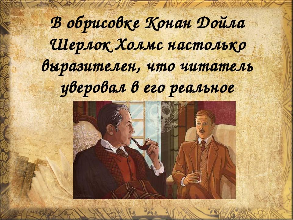В обрисовке Конан Дойла Шерлок Холмс настолько выразителен, что читатель увер...