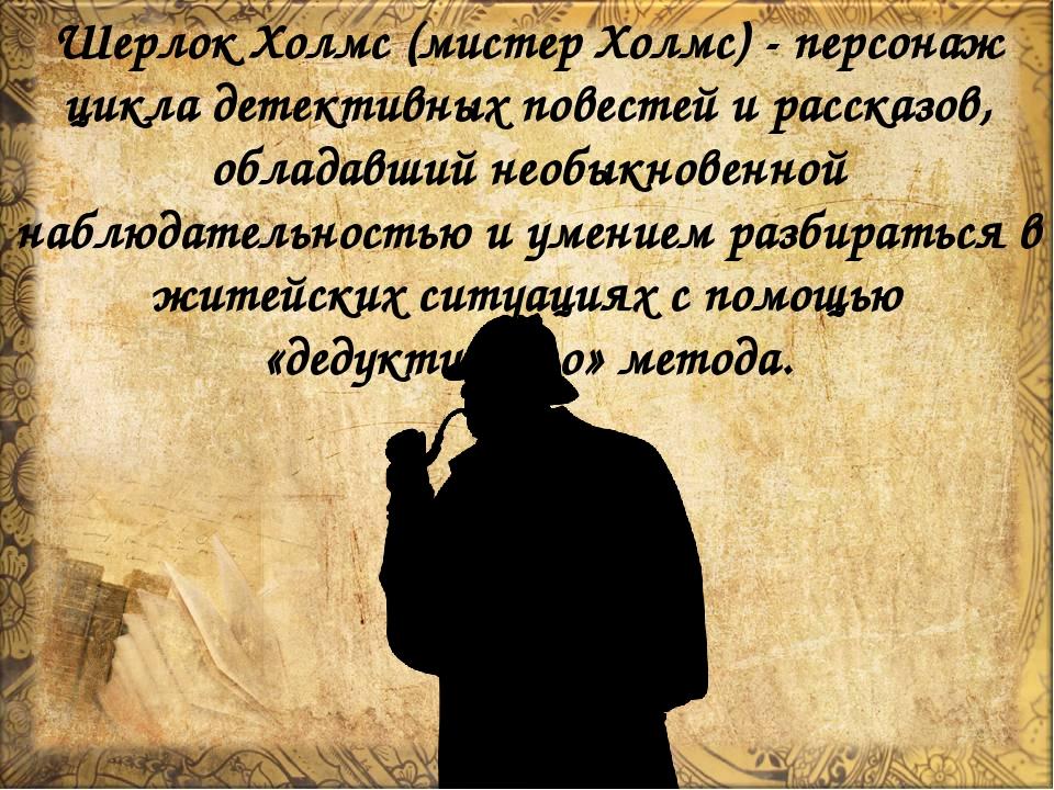 Шерлок Холмс (мистер Холмс) - персонаж цикла детективных повестей и рассказов...