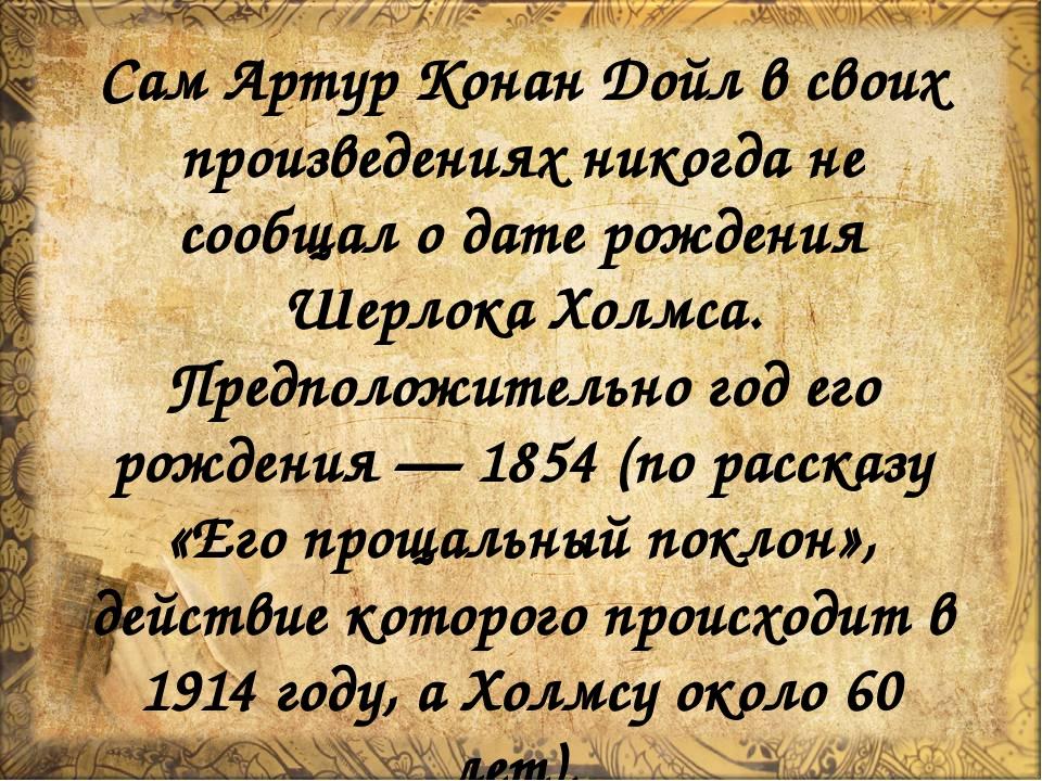 Сам Артур Конан Дойл в своих произведениях никогда не сообщал о дате рождения...