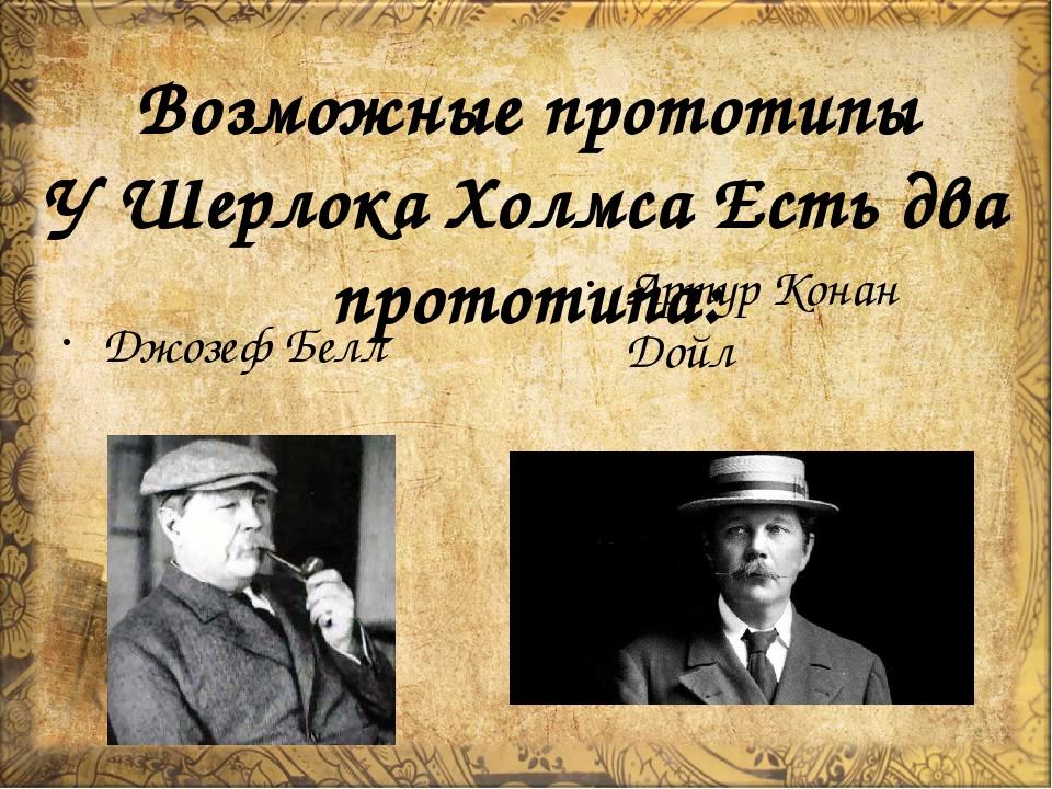 Возможные прототипы У Шерлока Холмса Есть два прототипа: Джозеф Белл Артур Ко...