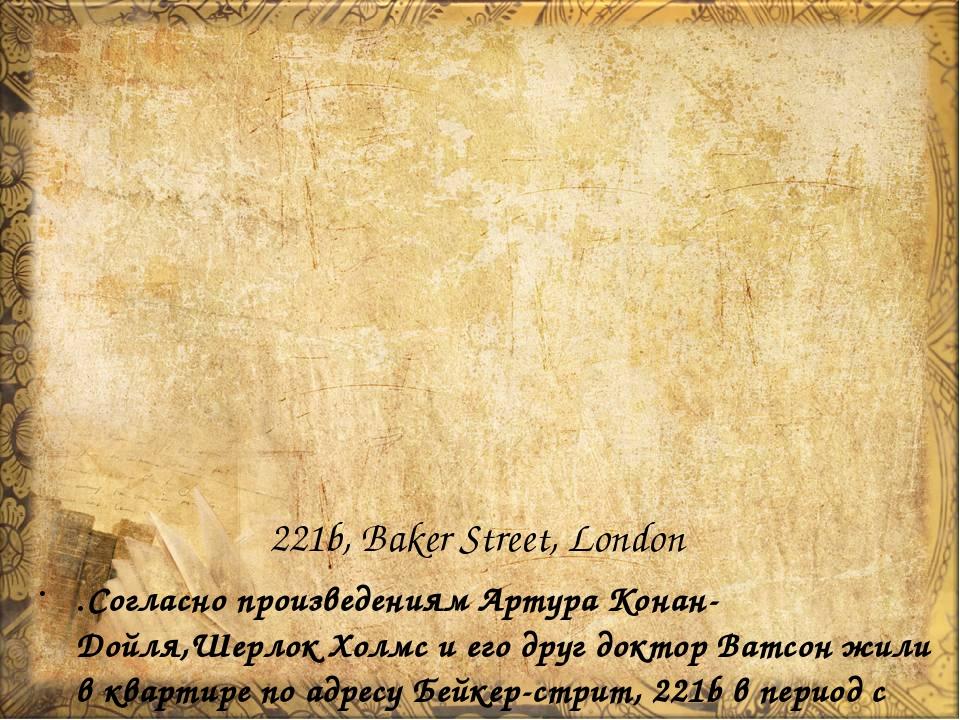 221b, Baker Street, London .Согласно произведениям Артура Конан-Дойля,Шерлок...