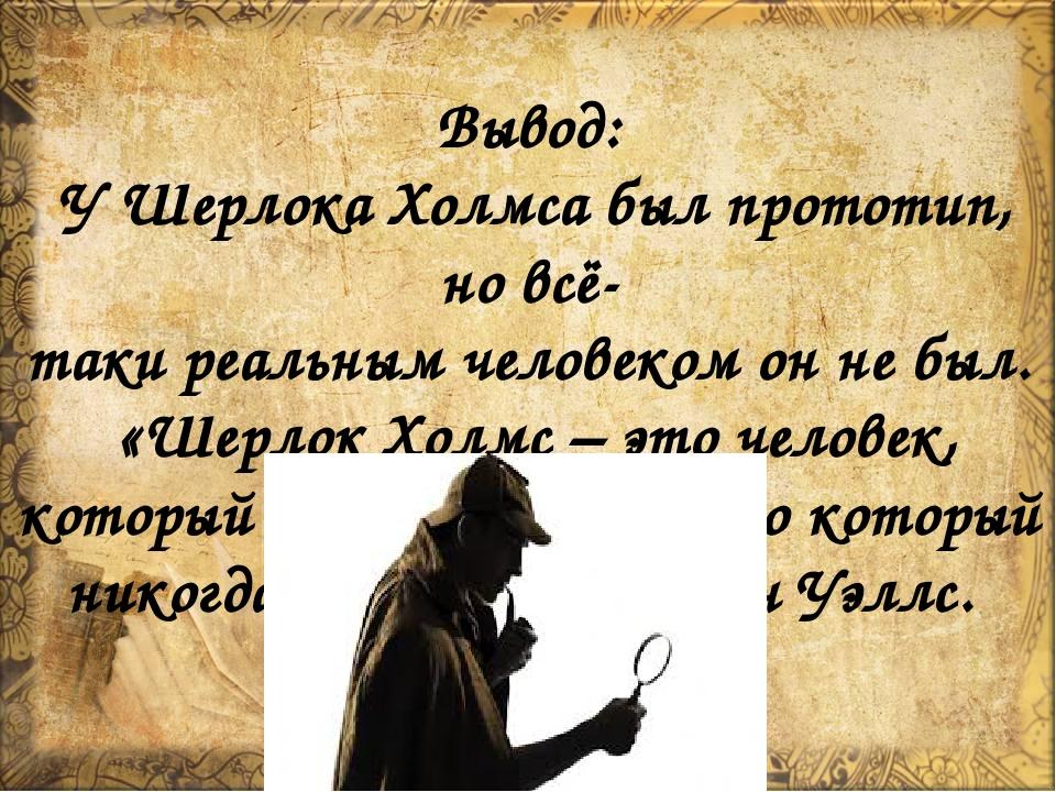 Вывод: У Шерлока Холмса был прототип, но всё- таки реальным человеком он не...