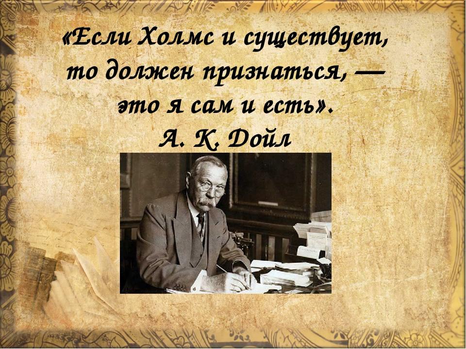 «ЕслиХолмс исуществует, тодолжен признаться,— этоясамиесть». А. К. Дойл
