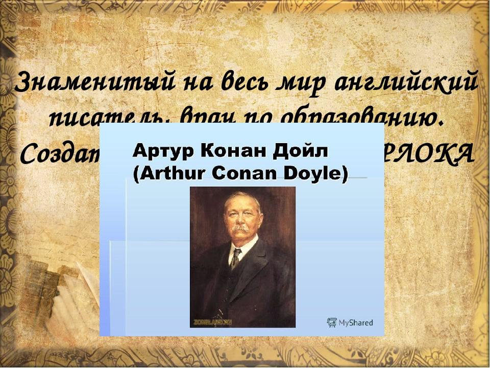 Знаменитый на весь мир английский писатель, врач по образованию. Создатель ле...