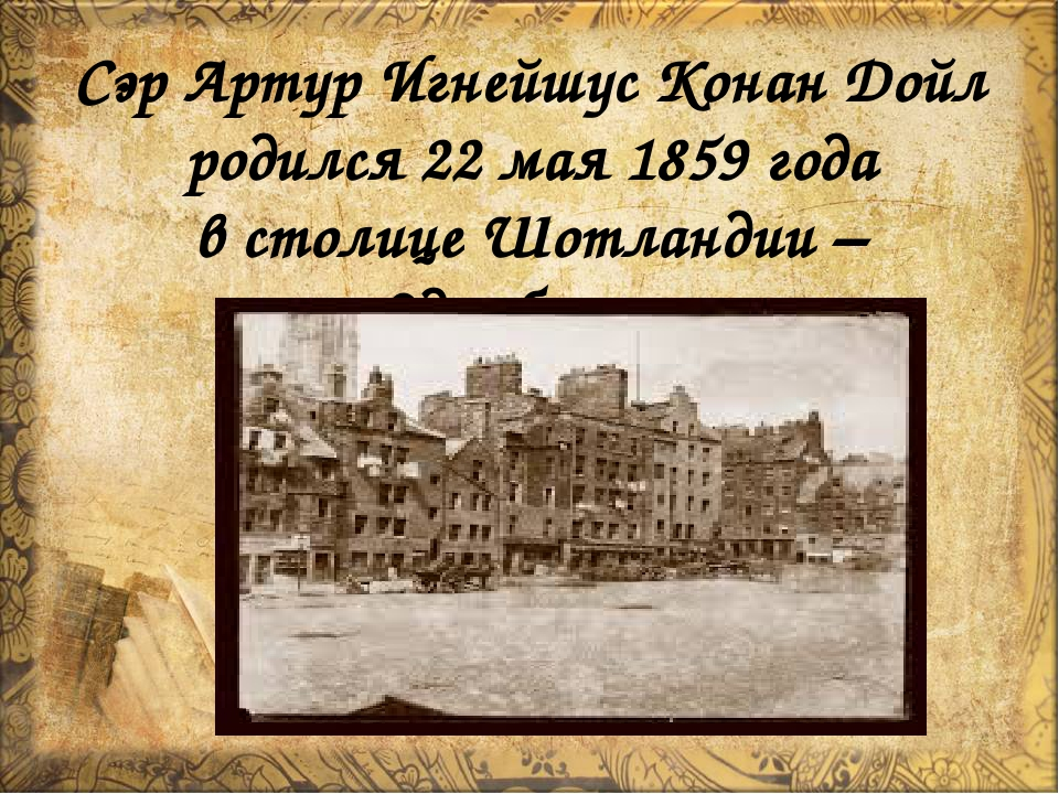 Сэр Артур Игнейшус Конан Дойл родился 22 мая 1859 года в столице Шотландии –...
