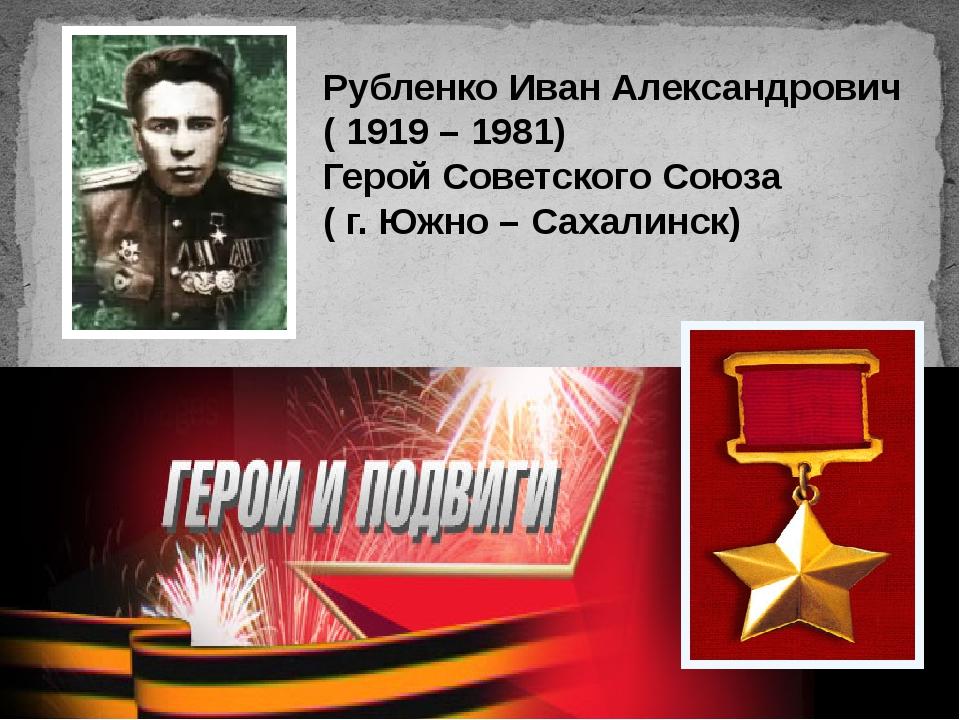 Рубленко Иван Александрович ( 1919 – 1981) Герой Советского Союза ( г. Южно –...