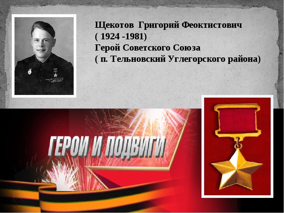 Щекотов Григорий Феоктистович ( 1924 -1981) Герой Советского Союза ( п. Тельн...