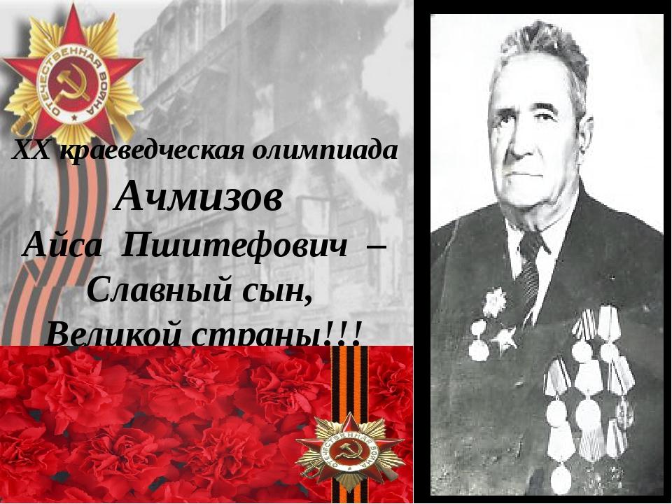 XX краеведческая олимпиада Ачмизов Айса Пшитефович – Славный сын, Великой...