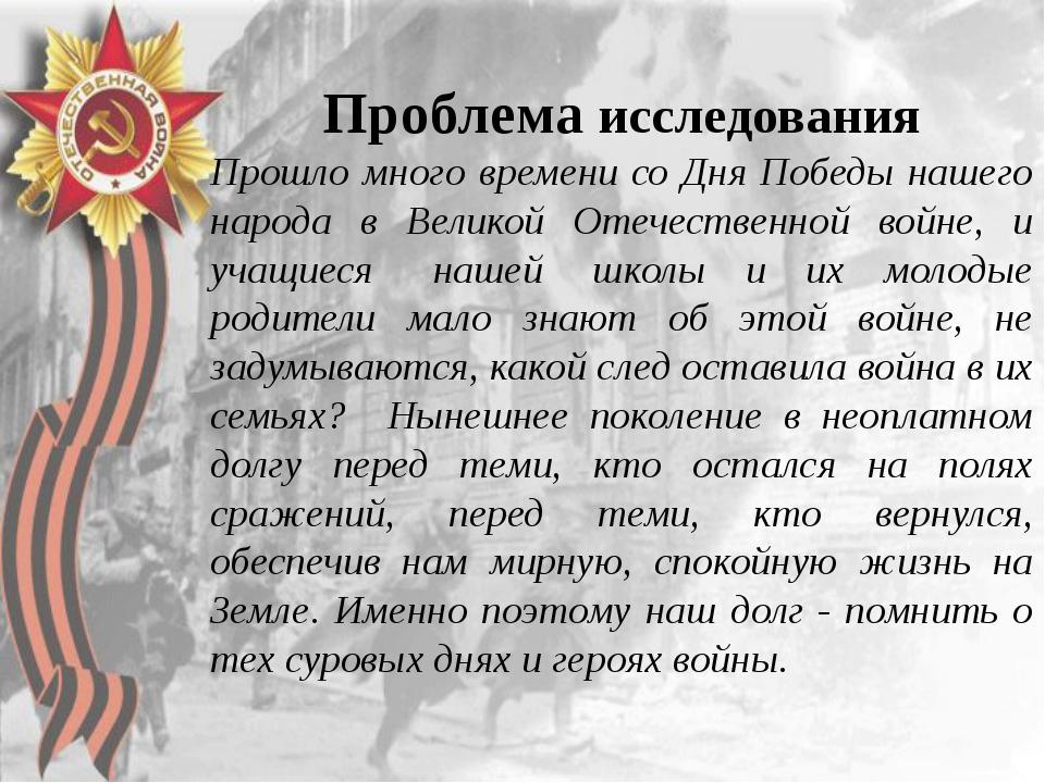 Проблема исследования Прошло много времени со Дня Победы нашего народ...