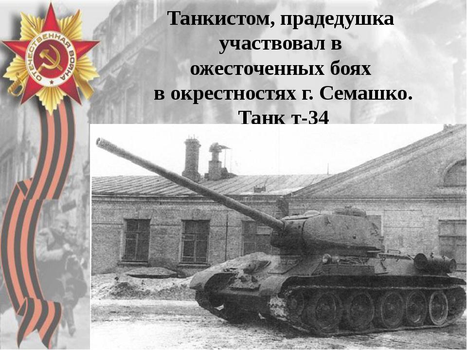 .  Танкистом, прадедушка участвовал в ожесточенных боях в окрестностях г. С...