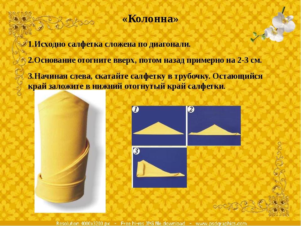 «Колонна» 1.Исходно салфетка сложена по диагонали. 2.Основание отогните вверх...