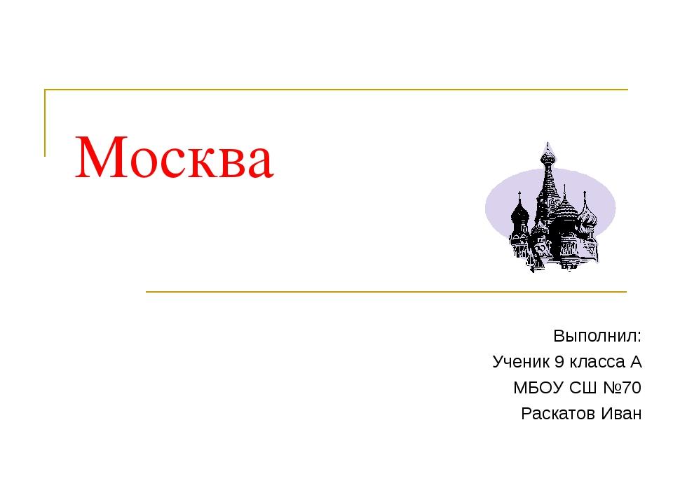 Москва Выполнил: Ученик 9 класса А МБОУ СШ №70 Раскатов Иван