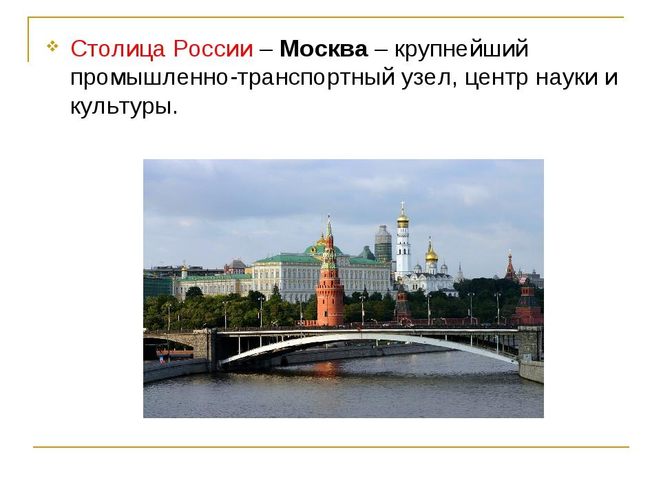 Столица России – Москва – крупнейший промышленно-транспортный узел, центр нау...