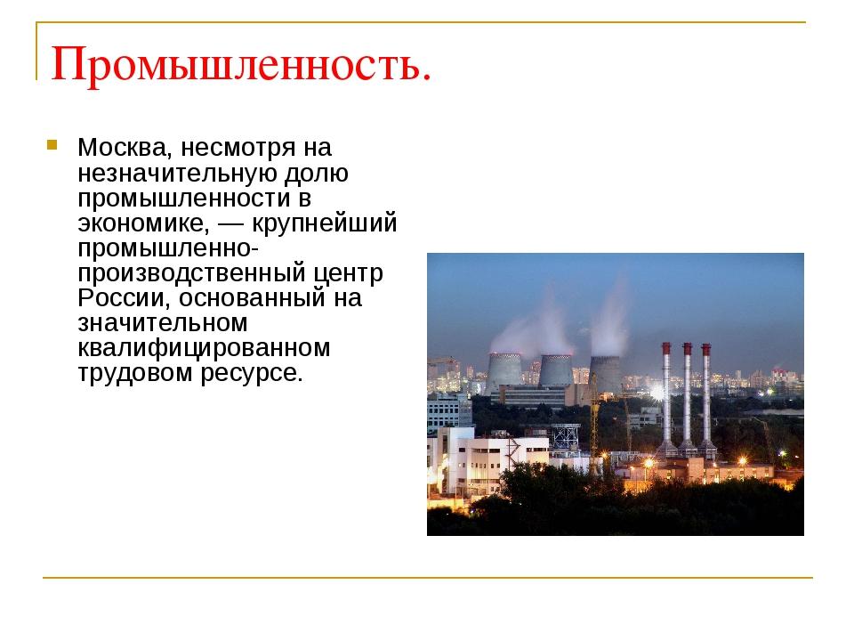 Промышленность. Москва, несмотря на незначительную долю промышленности в экон...