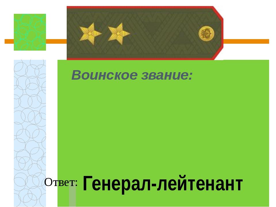 Воинское звание:  Ответ: Генерал-лейтенант