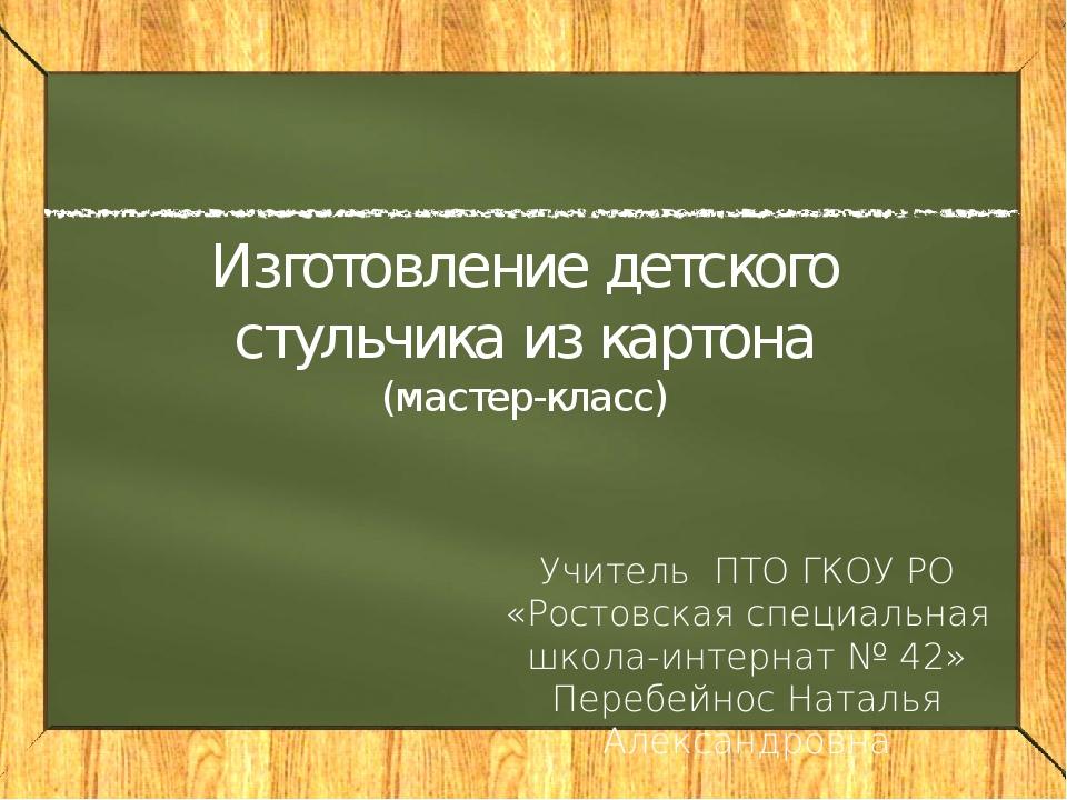 Изготовление детского стульчика из картона (мастер-класс) Учитель ПТО ГКОУ РО...