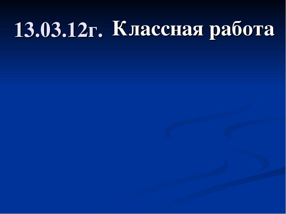 13.03.12г. Классная работа