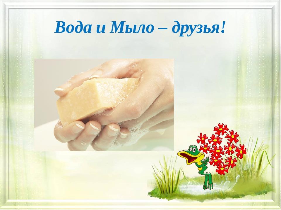 Вода и Мыло – друзья!