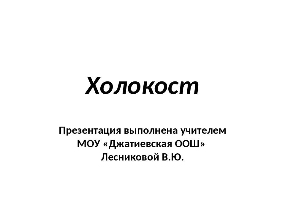 Холокост Презентация выполнена учителем МОУ «Джатиевская ООШ» Лесниковой В.Ю.