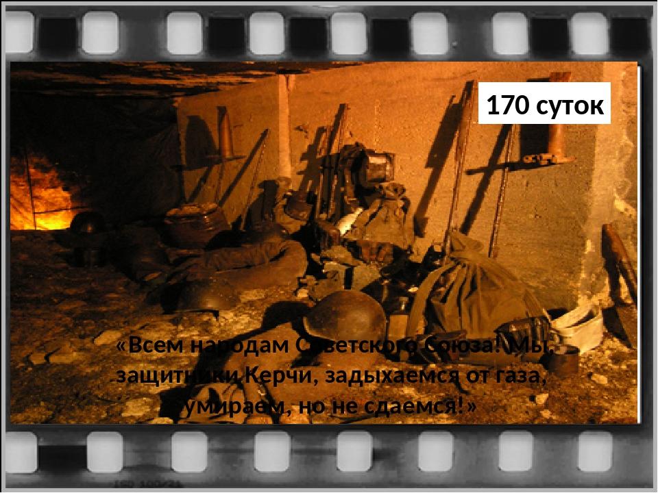 «Всем народам Советского Союза! Мы, защитники Керчи, задыхаемся от газа, уми...