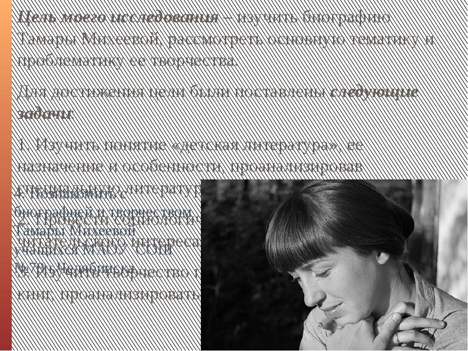 Цель моего исследования – изучить биографию Тамары Михеевой, рассмотреть осно...