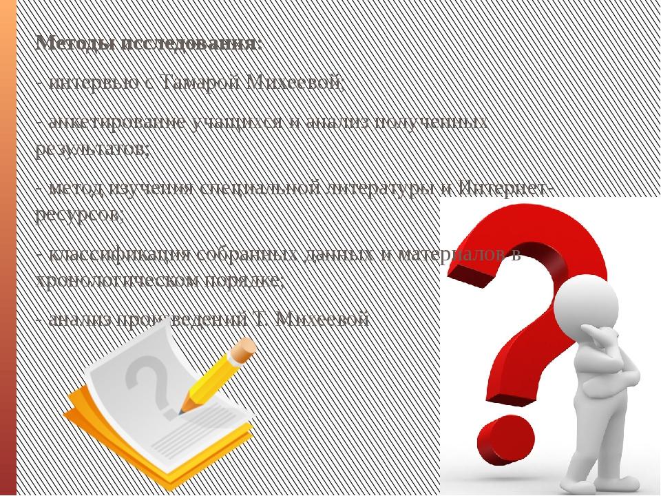 Методы исследования: - интервью с Тамарой Михеевой; - анкетирование учащихся...