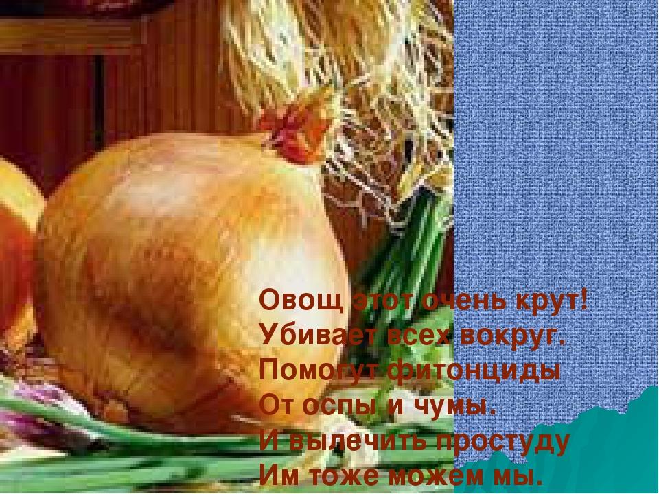 Овощ этот очень крут! Убивает всех вокруг. Помогут фитонциды От оспы и чумы....