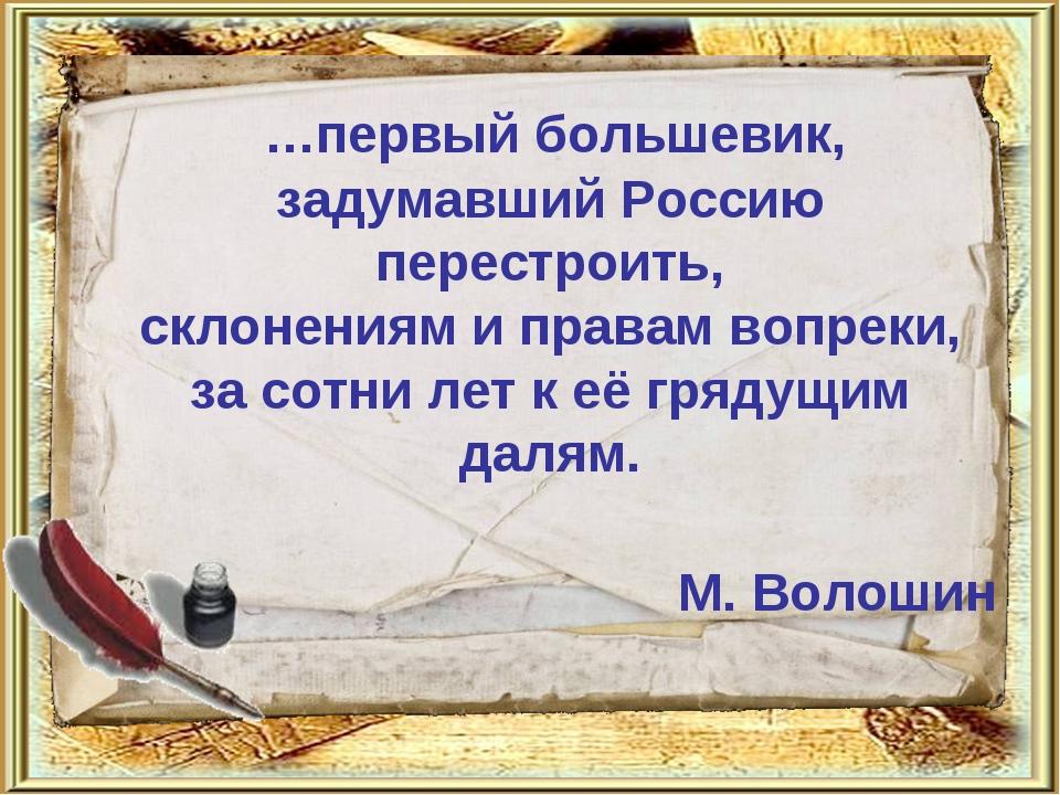 …первый большевик, задумавший Россию перестроить, склонениям и правам вопрек...