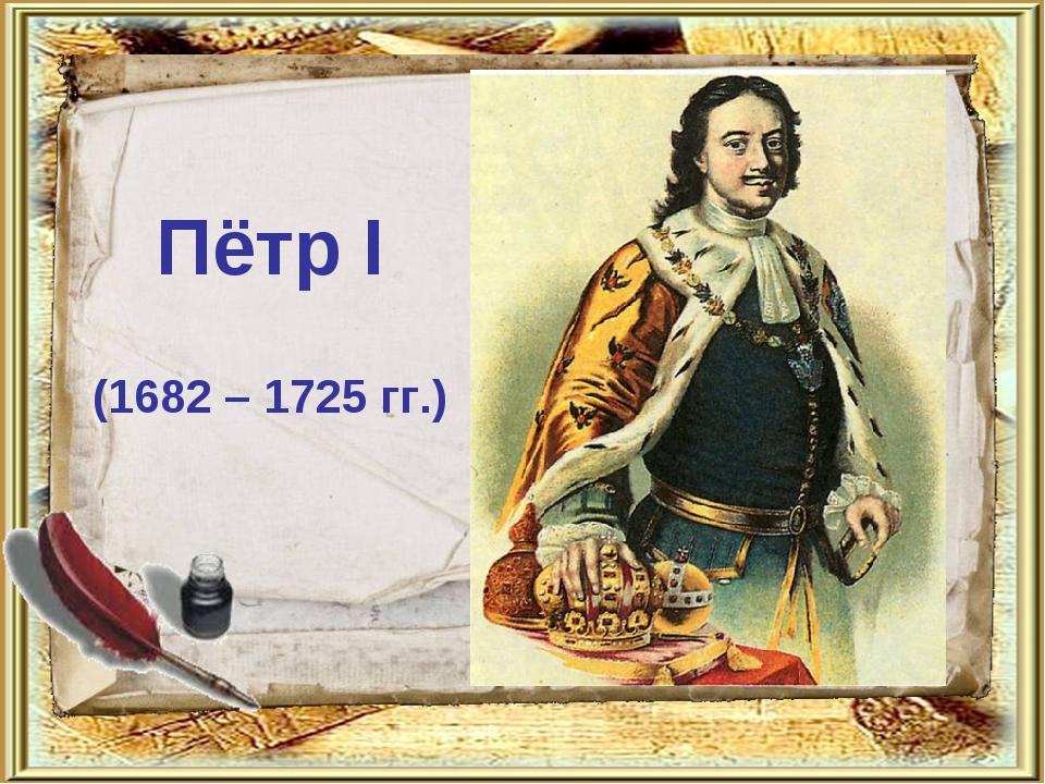 Пётр I (1682 – 1725 гг.)