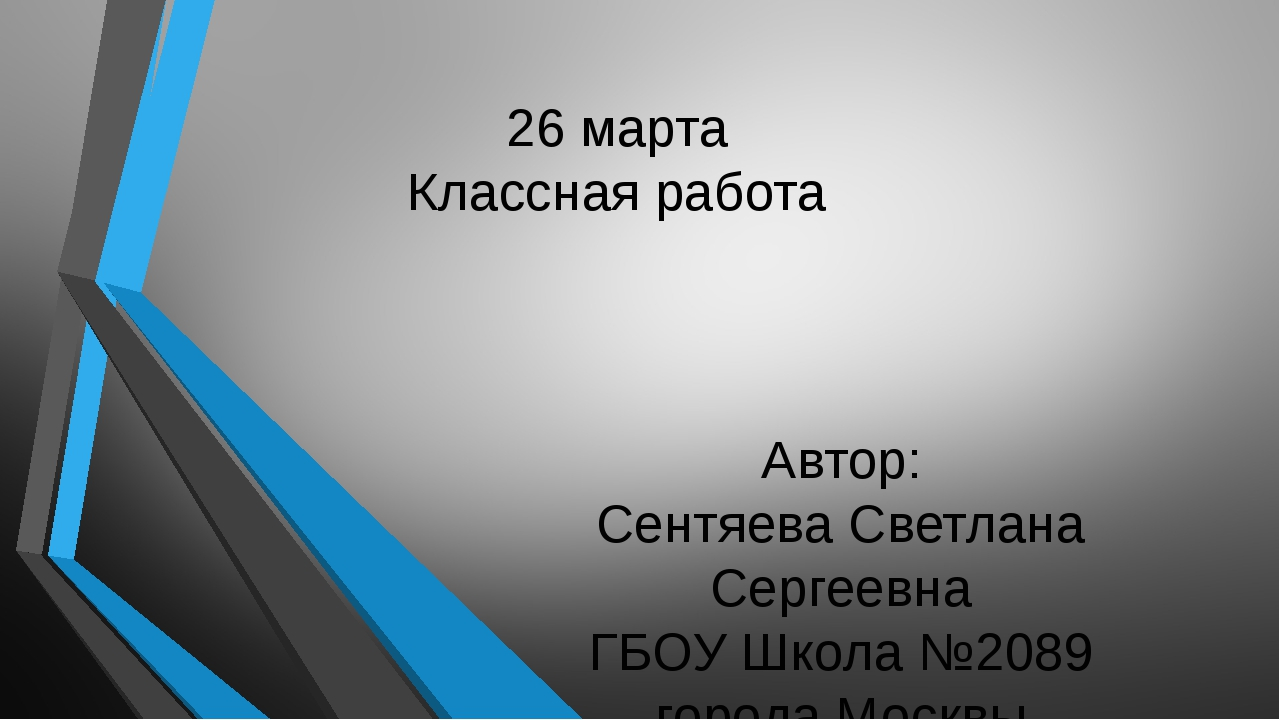 26 марта Классная работа Автор: Сентяева Светлана Сергеевна ГБОУ Школа №2089...