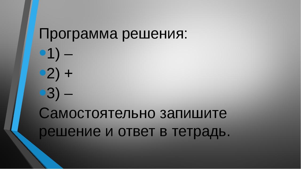 Программа решения: 1) – 2) + 3) – Самостоятельно запишите решение и ответ в...