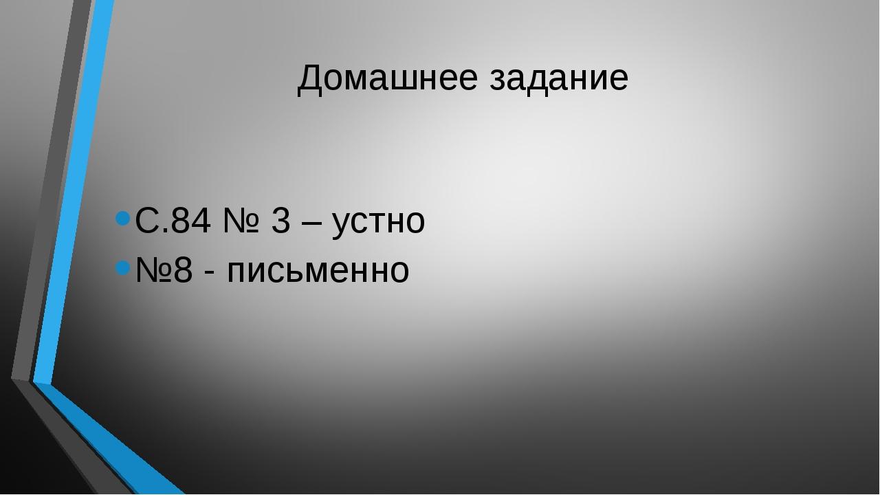 Домашнее задание С.84 № 3 – устно №8 - письменно