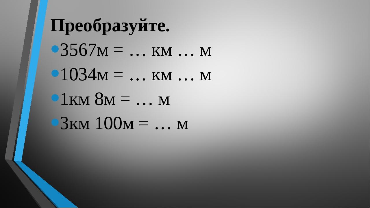 Преобразуйте. 3567м = … км … м 1034м = … км … м 1км 8м = … м 3км 100м = … м