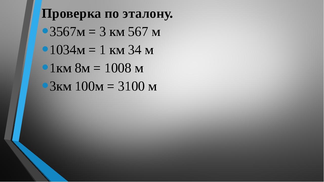 Проверка по эталону. 3567м = 3 км 567 м 1034м = 1 км 34 м 1км 8м = 1008 м 3к...