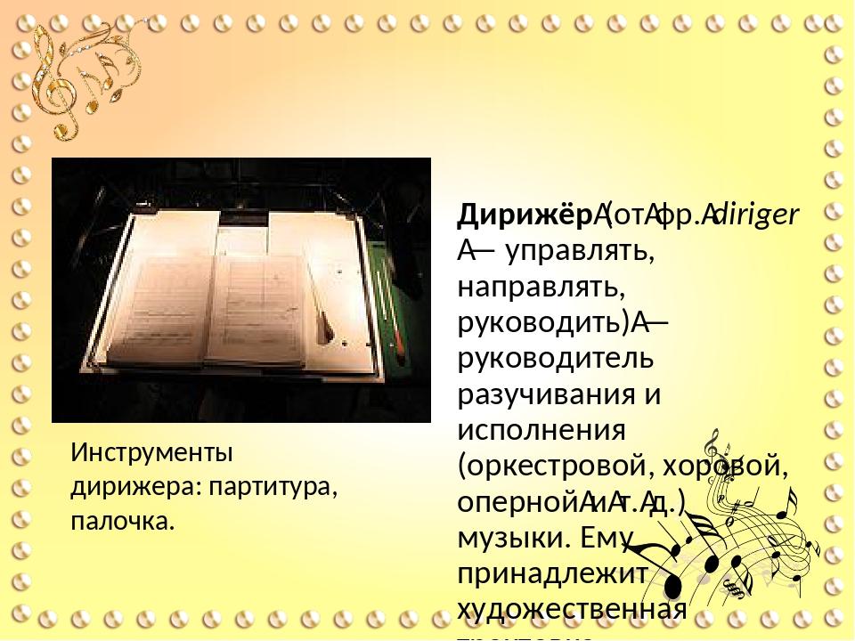 Дирижер Дирижёр(отфр.diriger— управлять, направлять, руководить)— руков...