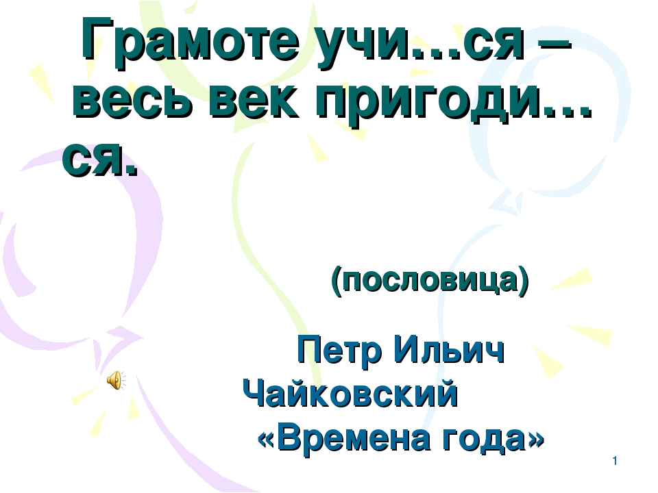 * Грамоте учи…ся – весь век пригоди…ся. (пословица) Петр Ильич Чайковский «Вр...