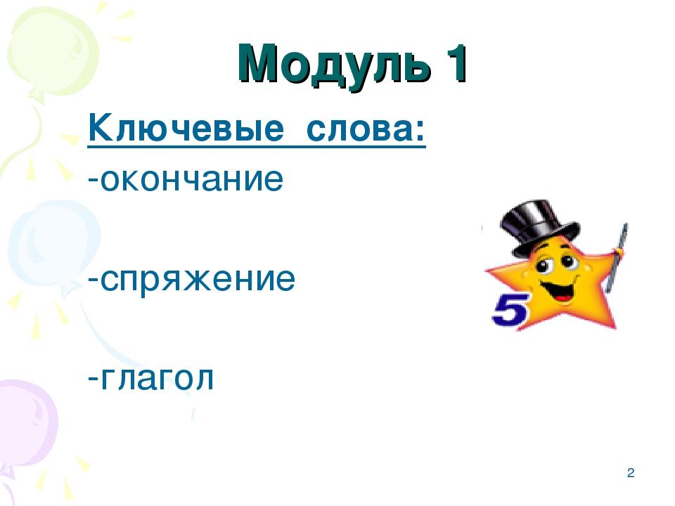 * Модуль 1  Ключевые слова: -окончание  -спряжение  -глагол