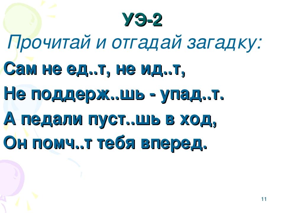 * УЭ-2 Прочитай и отгадай загадку: Сам не ед..т, не ид..т, Не поддерж..шь - у...