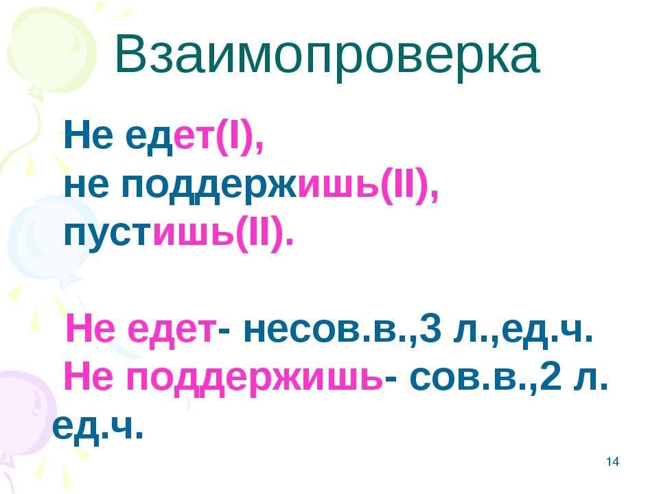 * Не едет(I), не поддержишь(II), пустишь(II). Не едет- несов.в.,3 л.,ед.ч. Не...