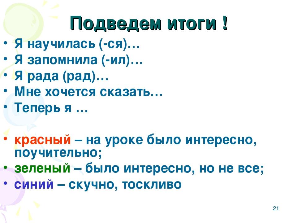 * Подведем итоги ! Я научилась (-ся)… Я запомнила (-ил)… Я рада (рад)… Мне хо...