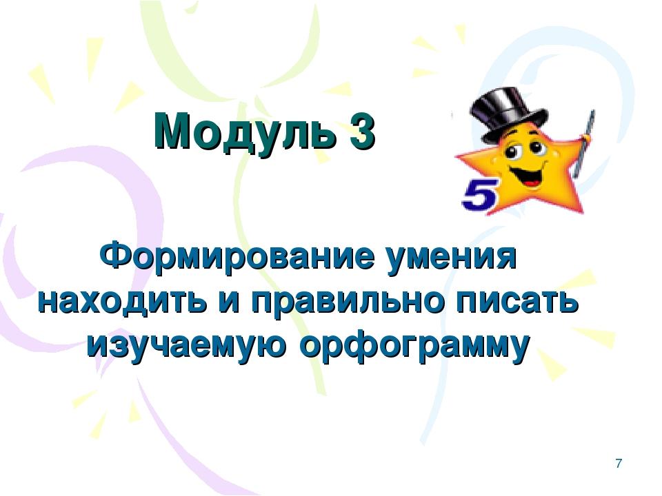 * Модуль 3 Формирование умения находить и правильно писать изучаемую орфограмму