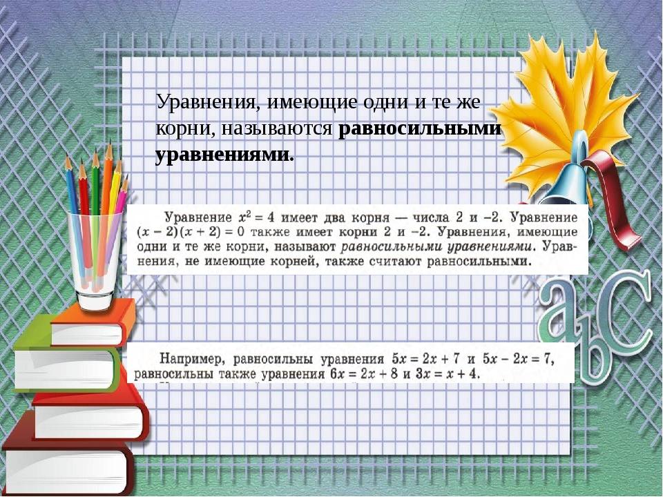 Уравнения, имеющие одни и те же корни, называются равносильными уравнениями.