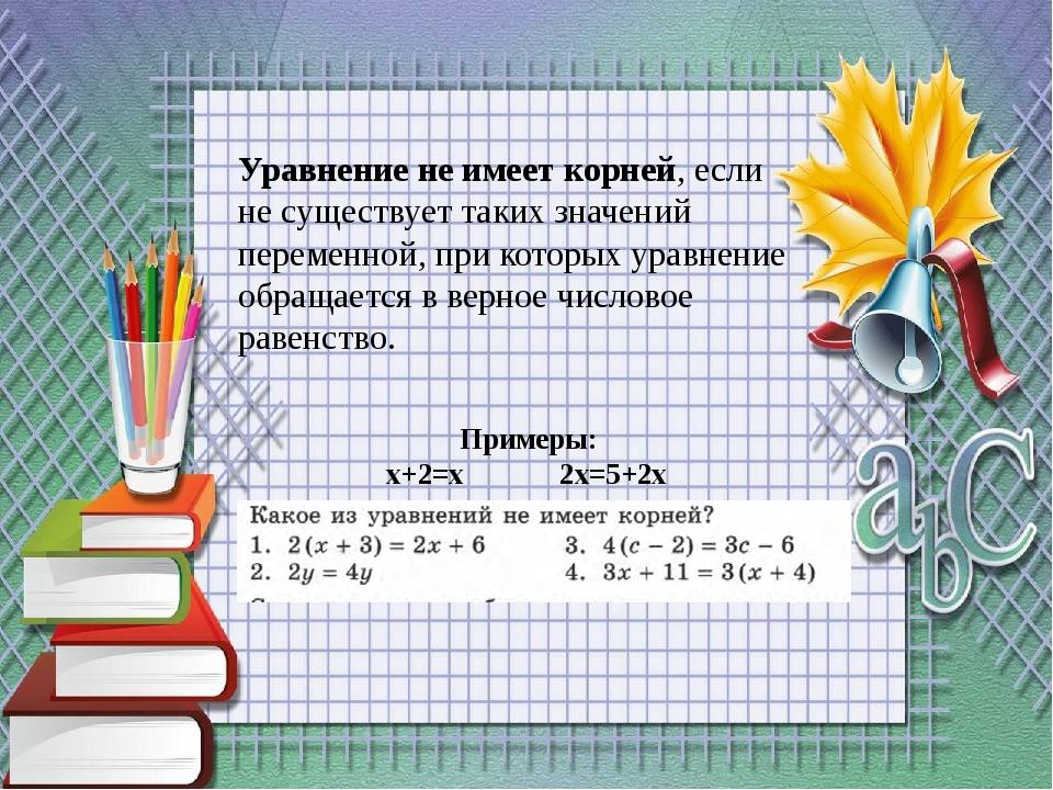 Уравнение не имеет корней, если не существует таких значений переменной, при...