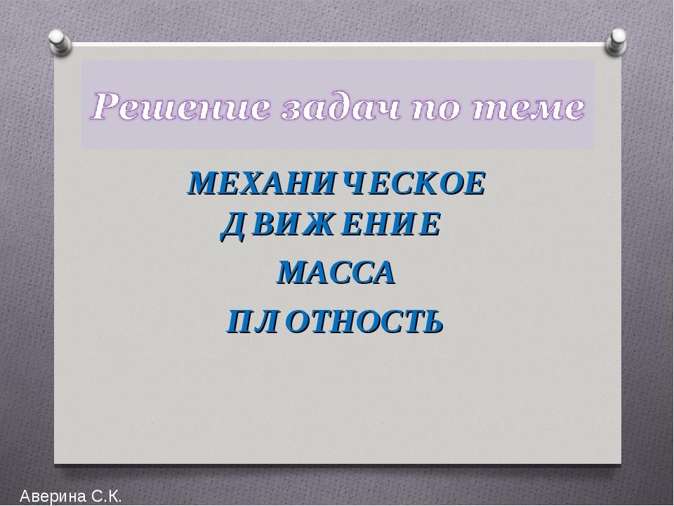 МЕХАНИЧЕСКОЕ ДВИЖЕНИЕ МАССА ПЛОТНОСТЬ Аверина С.К.