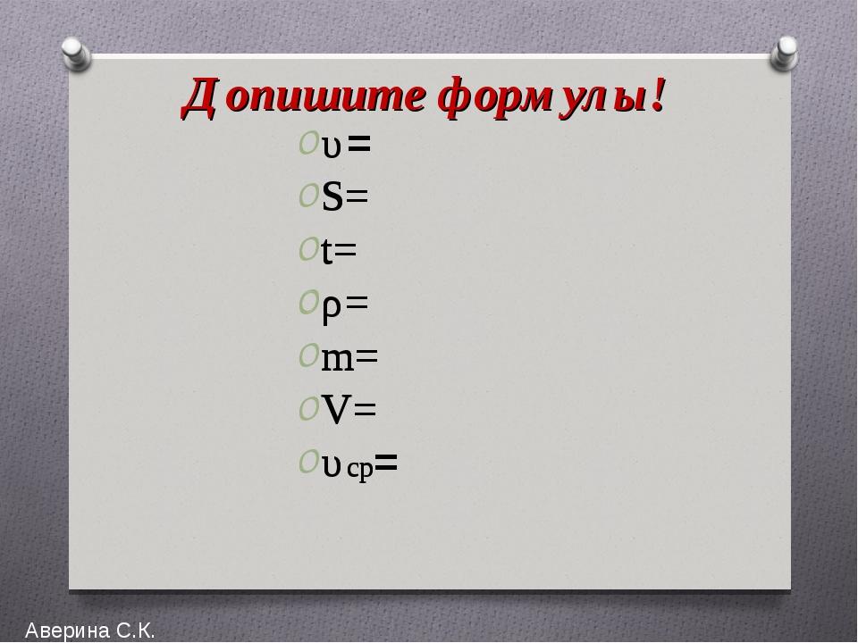 Допишите формулы! υ= S= t= ρ= m= V= υср= Аверина С.К. υ= S= t= ρ= m= V= υср=