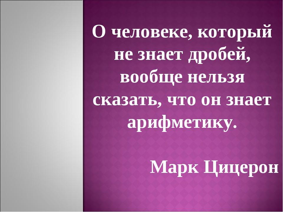 О человеке, который не знает дробей, вообще нельзя сказать, что он знает ариф...