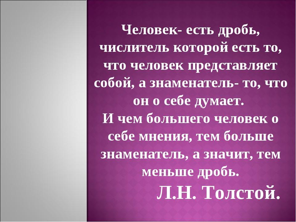 Человек- есть дробь, числитель которой есть то, что человек представляет собо...